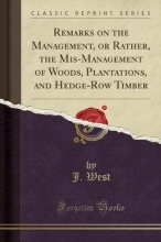 West, J. Remarks on the Management, or Rather, the Mis-Management of Woods, Plantations, and Hedge-Row Timber (Classic Reprint)