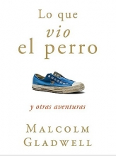 Gladwell, Malcolm Lo Que Vio el Perro y Otras Aventuras = What the Dog Saw and Other Adventures