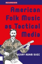 Henry Adam  Svec American Folk Music as Tactical Media