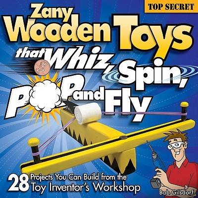 Bob Gilsdorf,Zany Wooden Toys that Whiz, Spin, Pop, and Fly