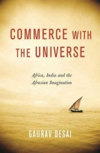 Desai, Gaurav Commerce with the Universe - Africa, India, and the Afrasian Imagination