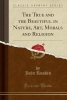 Ruskin, John, The True and the Beautiful in Nature, Art, Morals and Religion (Classic Reprint)