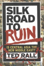 Rall, Ted Silk Road to Ruin