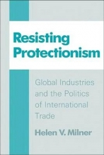 Milner, Helen V. Resisting Protectionism - Global Industries and the Politics of International Trade