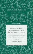 Brendan Howe Democratic Governance in Northeast Asia: A Human-Centered Approach to Evaluating Democracy