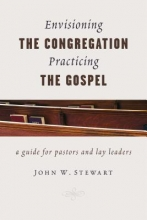 John W. Stewart Envisioning the Congregation, Practicing the Gospel