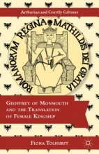 Tolhurst, Fiona Geoffrey of Monmouth and the Translation of Female Kingship