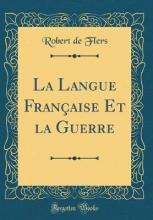 Flers, Robert De Flers, R: Langue Française Et la Guerre (Classic Reprint)