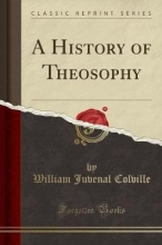 Colville, William Juvenal A History of Theosophy (Classic Reprint)