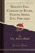 Maule, Wm. Henry Maule`s Fall Catalog of Bulbs, Plants, Seeds, Etc. For 1922 (Classic Reprint)