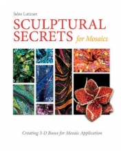 Latimer, Julee Sculptural Secrets for Mosaics