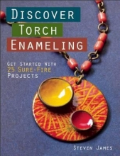 Steven James Discover Torch Enameling: Get Started with 25 Sure-Fire Jewelry Projects