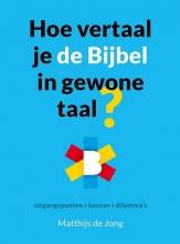 Matthijs de Jong Hoe vertaal je de Bijbel in gewone taal?