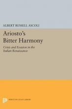 Ascoli, Albert Russell Ariosto`s Bitter Harmony - Crisis and Evasion in the Italian Renaissance