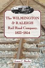 James C. Burke The Wilmington & Raleigh Rail Road Company, 1833-1854