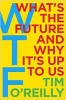 OReilly, Tim,WTF?: What`s the Future and Why It`s Up to Us