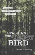 Steinberg, Michael K. Stalking the Ghost Bird