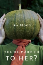 Wood, Ira You`re Married to Her?