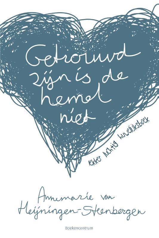 Annemarie van Heijningen-Steenbergen,Getrouwd zijn is de hemel niet