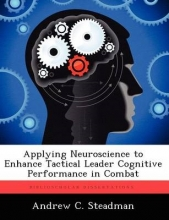 Andrew C Steadman Applying Neuroscience to Enhance Tactical Leader Cognitive Performance in Combat