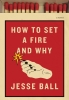 <b>J. Ball</b>,How to Set a Fire and Why