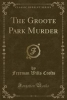 Crofts, Freeman Wills, The Groote Park Murder (Classic Reprint)