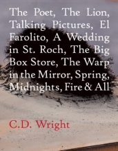 Wright, C. D. The Poet, the Lion, Talking Pictures, El Farolito, a Wedding in St. Roch, the Big Box Store, the Warp in the Mirror, Spring, Midnights, Fire & All