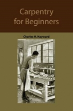 Hayward, Charles Harold Carpentry for beginners: how to use tools, basic joints, workshop practice, designs for things to make