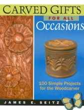 James E. Seitz Carved Gifts For All Occasions: 100 Simple Projects for the Woodcarver