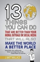 J. Matt Wallace 13 Things You Can Do That Are Better Than Your Moral Outrage On Social Media That Will Also Make the World a Better Place