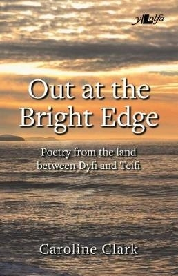 Caroline Clark,Out at the Bright Edge - Poetry from the Land Between Dyfi and Teifi