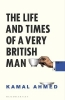 Ahmed Kamal Ahmed, The Life and Times of a Very British Man