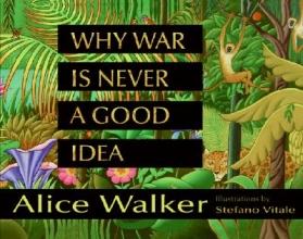 Walker, Alice Why War Is Never a Good Idea