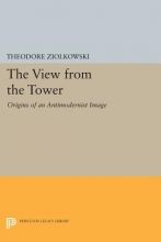 Ziolkowski, Theodore The View from the Tower - Origins of an Antimodernist Image