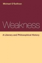 O`Sullivan, Michael Weakness: A Literary and Philosophical History
