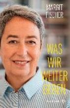 Fischer, Margit Was wir weitergeben
