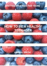 Abigail Smith , How to be a Healthy Teenager
