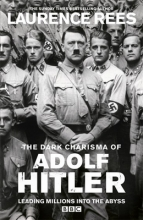 Laurence Rees The Dark Charisma of Adolf Hitler