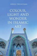 Idries Trevathan Colour, Light and Wonder in Islamic Art