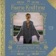 Hoffman, Alice,   Hoffman, Lisa,   Lavoy, January Faerie Knitting: 14 Tales of Love and Magic