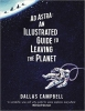 Dallas Campbell,Ad Astra: An Illustrated Guide to Leaving the Planet