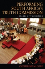 Catherine M. Cole Performing South Africa`s Truth Commission