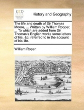 William Roper The Life and Death of Sir Thomas Moore, ... Written by William Rooper, ... to Which Are Added from Sir Thomas`s English Works Some Letters of His, &c. Referred to in the Account of His Life