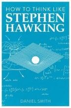 Daniel Smith How to Think Like Stephen Hawking