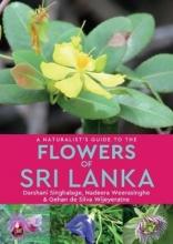 Darshani Singhalage,   Nadeera Weerasinghe,   Gehan de Silvia Wijeyeratne A Naturalist`s Guide to the Flowers of Sri Lanka
