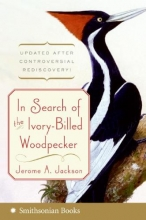 Jackson, Jerome A. In Search of the Ivory-Billed Woodpecker