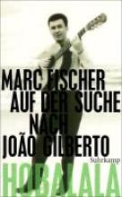 Fischer, Marc Hobalala. Auf der Suche nach João Gilberto