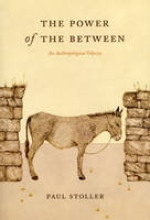 Stoller, P The Power of the Between - An Anthropological Odyssey
