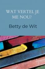 Betty de Wit , Wat vertel je me nou?