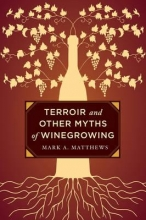 Matthews, Mark A. Terroir and Other Myths of Winegrowing
